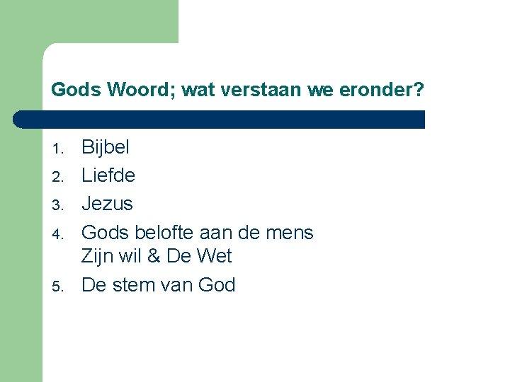Gods Woord; wat verstaan we eronder? 1. 2. 3. 4. 5. Bijbel Liefde Jezus