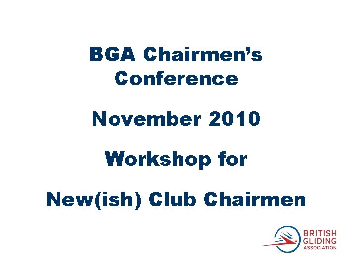 BGA Chairmen's Conference November 2010 Workshop for New(ish) Club Chairmen