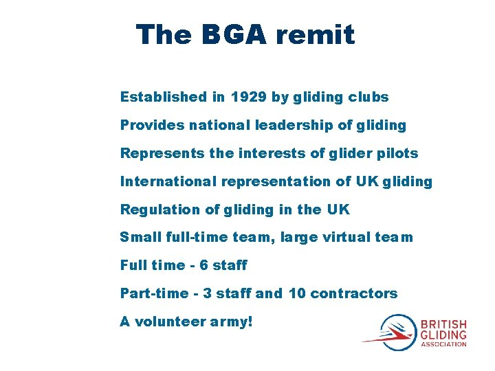 The BGA remit Established in 1929 by gliding clubs Provides national leadership of gliding