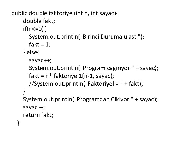 "public double faktoriyel(int n, int sayac){ double fakt; if(n<=0){ System. out. println(""Birinci Duruma ulasti"");"