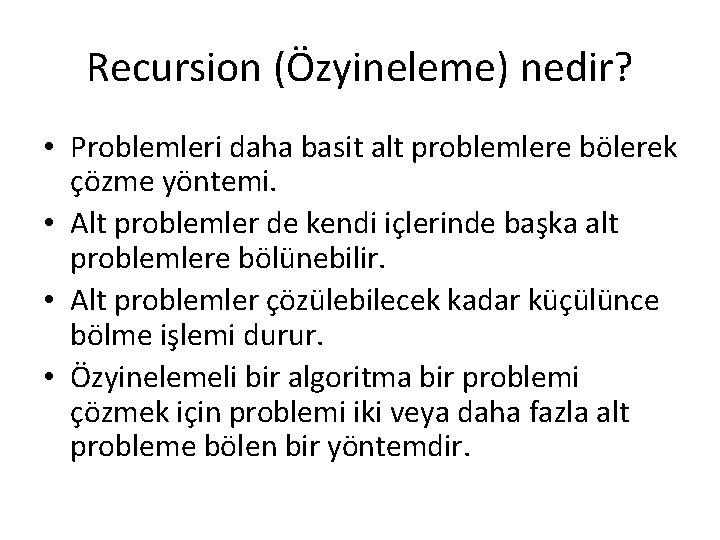 Recursion (Özyineleme) nedir? • Problemleri daha basit alt problemlere bölerek çözme yöntemi. • Alt