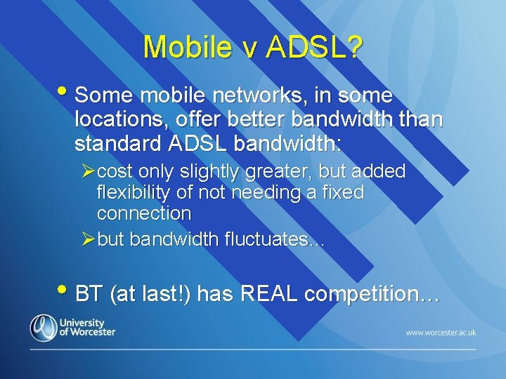 Mobile v ADSL? • Some mobile networks, in some locations, offer better bandwidth than