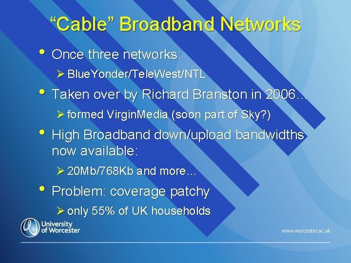 """Cable"" Broadband Networks • Once three networks: Ø Blue. Yonder/Tele. West/NTL • Taken over"