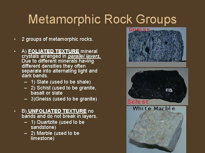 Metamorphic Rock Groups • 2 groups of metamorphic rocks. • A) FOLIATED TEXTURE mineral