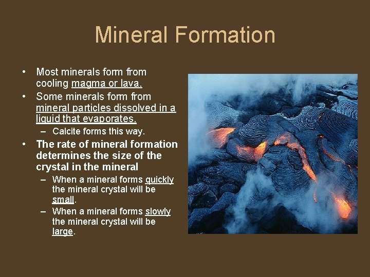 Mineral Formation • Most minerals form from cooling magma or lava. • Some minerals