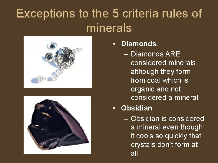 Exceptions to the 5 criteria rules of minerals • Diamonds. – Diamonds ARE considered