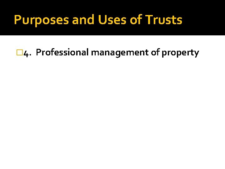 Purposes and Uses of Trusts � 4. Professional management of property