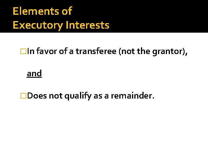 Elements of Executory Interests �In favor of a transferee (not the grantor), and �Does