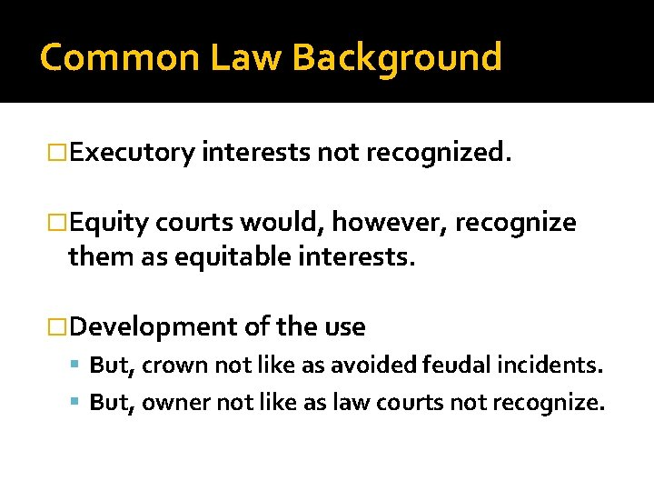 Common Law Background �Executory interests not recognized. �Equity courts would, however, recognize them as
