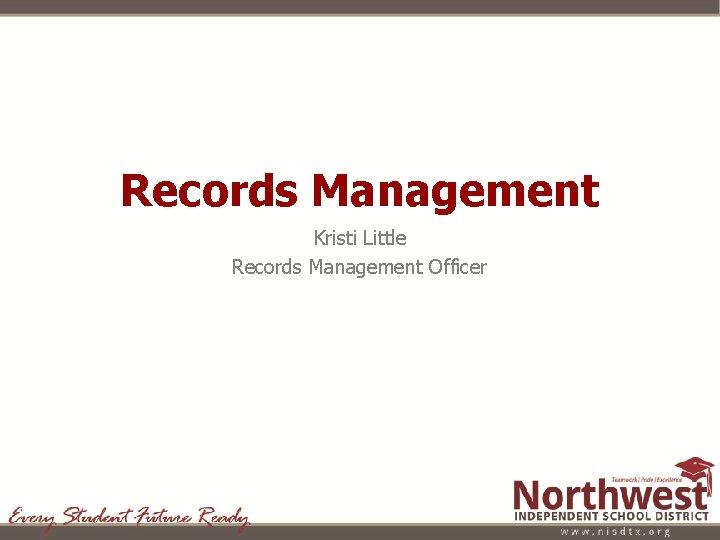 Records Management Kristi Little Records Management Officer