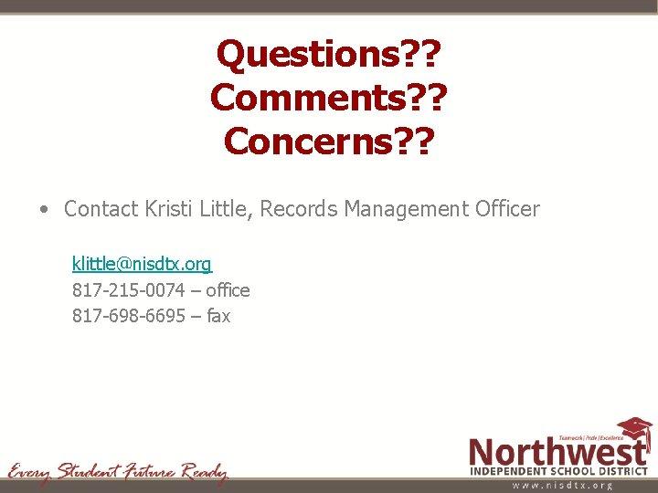Questions? ? Comments? ? Concerns? ? • Contact Kristi Little, Records Management Officer klittle@nisdtx.