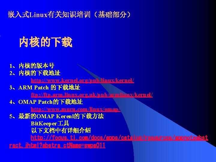 嵌入式Linux有关知识培训(基础部分) 内核的下载 1、内核的版本号 2、内核的下载地址 http: //www. kernel. org/pub/linux/kernel/ 3、ARM Patch 的下载地址 ftp: //ftp. arm.