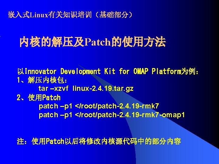 嵌入式Linux有关知识培训(基础部分) 内核的解压及Patch的使用方法 以Innovator Development Kit for OMAP Platform为例: 1、解压内核包: tar –xzvf linux-2. 4. 19.