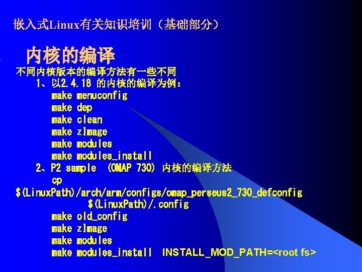 嵌入式Linux有关知识培训(基础部分) 内核的编译 不同内核版本的编译方法有一些不同 1、以 2. 4. 18 的内核的编译为例: make menuconfig make dep make clean
