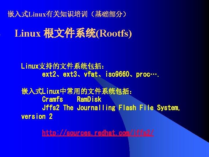 嵌入式Linux有关知识培训(基础部分) Linux 根文件系统(Rootfs) Linux支持的文件系统包括: ext 2、ext 3、vfat、iso 9660、proc…. 嵌入式Linux中常用的文件系统包括: Cramfs Ram. Disk Jffs 2