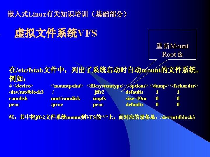 嵌入式Linux有关知识培训(基础部分) 虚拟文件系统VFS 重新Mount Root fs 在/etc/fstab文件中,列出了系统启动时自动mount的文件系统。 例如: # <device> /dev/mtdblock 3 ramdisk proc <mountpoint>