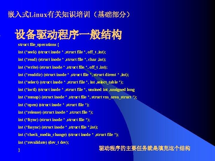嵌入式Linux有关知识培训(基础部分) 设备驱动程序一般结构 struct file_operations { int (*seek) (struct inode * , struct file *,