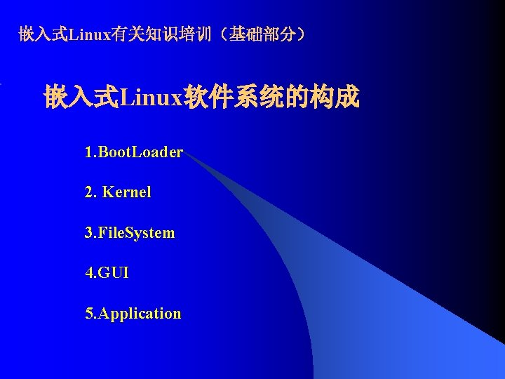 嵌入式Linux有关知识培训(基础部分) 嵌入式Linux软件系统的构成 1. Boot. Loader 2. Kernel 3. File. System 4. GUI 5. Application