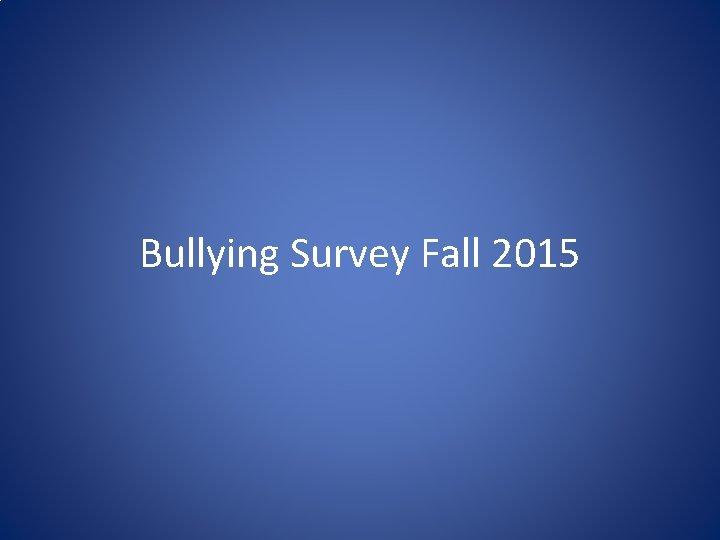 Bullying Survey Fall 2015