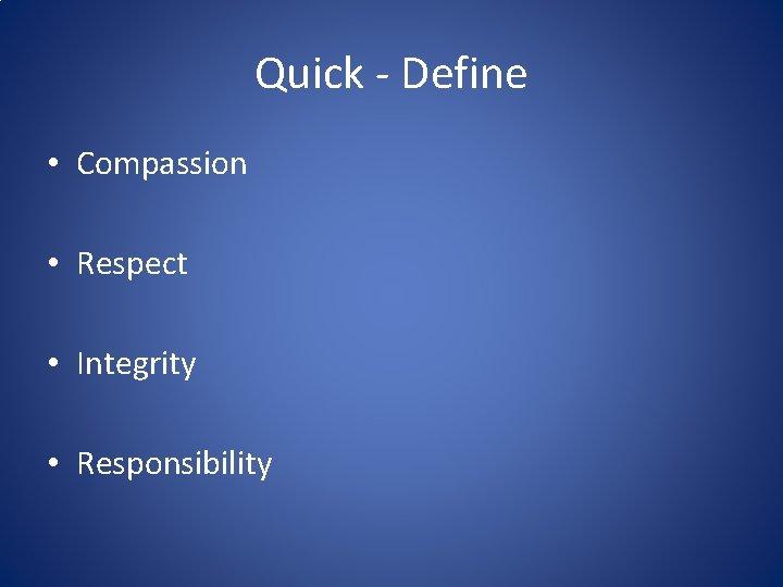 Quick - Define • Compassion • Respect • Integrity • Responsibility