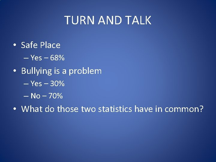 TURN AND TALK • Safe Place – Yes – 68% • Bullying is a