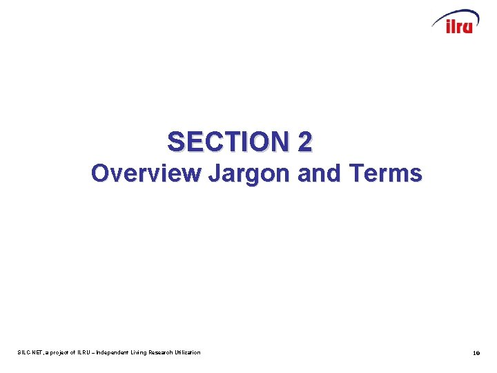 SECTION 2 Overview Jargon and Terms SILC-NET, a project of ILRU – Independent Living