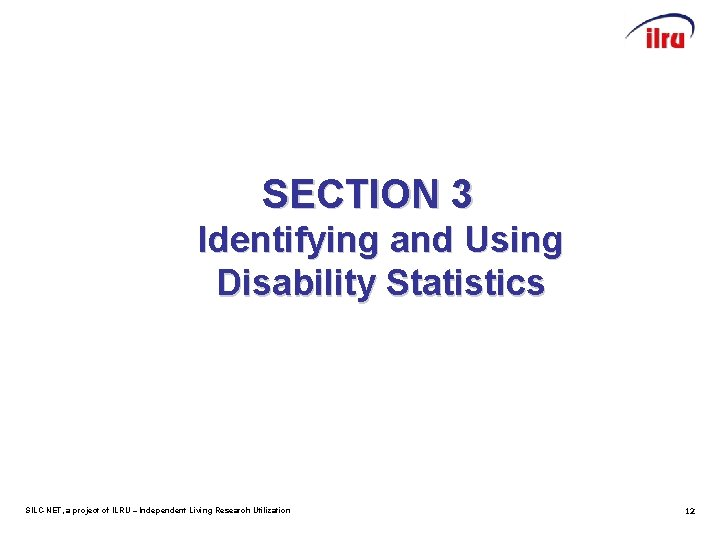 SECTION 3 Identifying and Using Disability Statistics SILC-NET, a project of ILRU – Independent