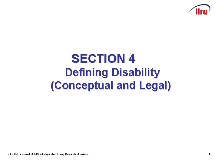 SECTION 4 Defining Disability (Conceptual and Legal) SILC-NET, a project of ILRU – Independent