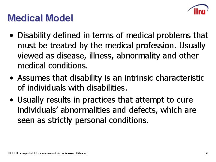Medical Model • Disability defined in terms of medical problems that must be treated