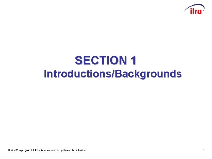 SECTION 1 Introductions/Backgrounds SILC-NET, a project of ILRU – Independent Living Research Utilization 2