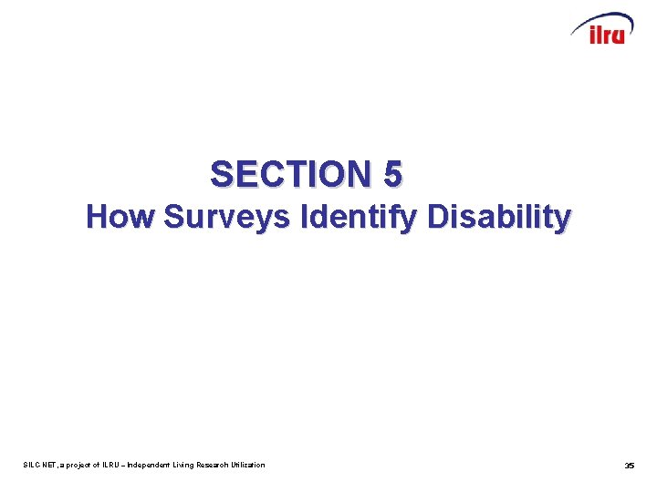 SECTION 5 How Surveys Identify Disability SILC-NET, a project of ILRU – Independent Living