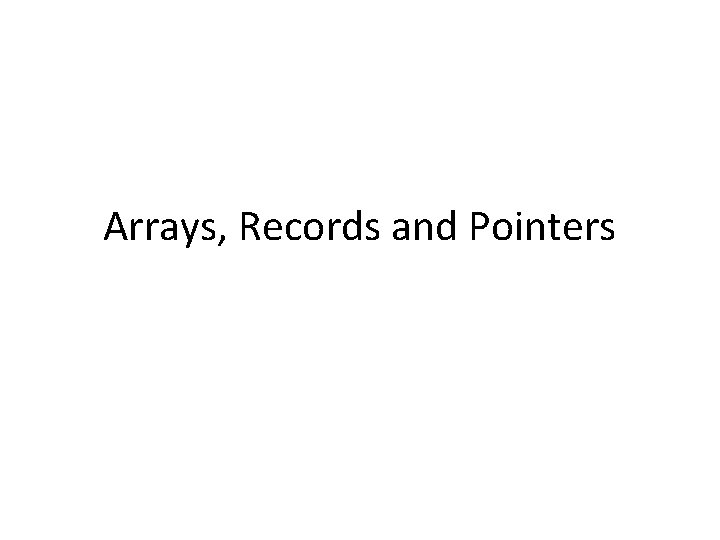 Arrays, Records and Pointers
