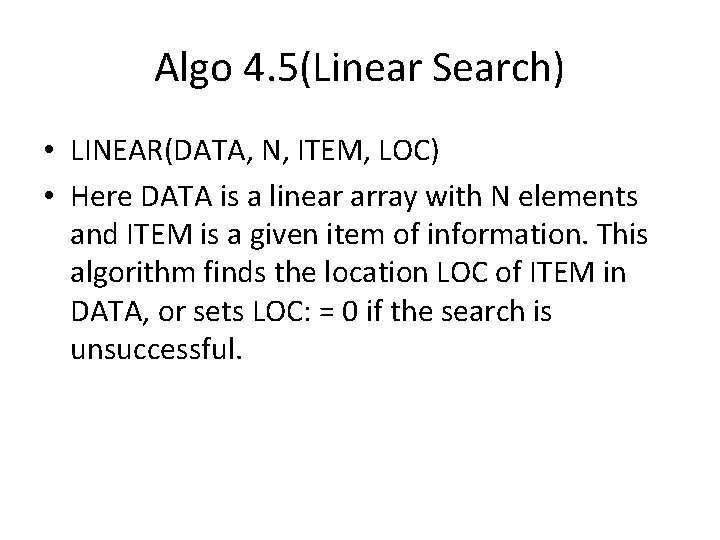 Algo 4. 5(Linear Search) • LINEAR(DATA, N, ITEM, LOC) • Here DATA is a