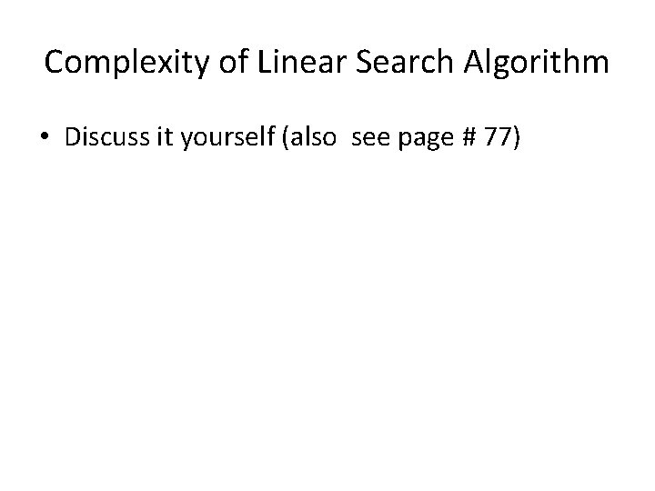 Complexity of Linear Search Algorithm • Discuss it yourself (also see page # 77)