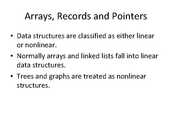 Arrays, Records and Pointers • Data structures are classified as either linear or nonlinear.