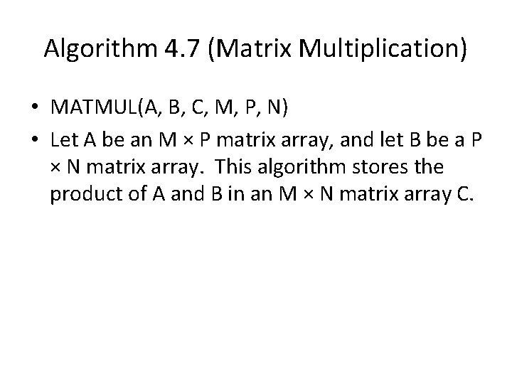 Algorithm 4. 7 (Matrix Multiplication) • MATMUL(A, B, C, M, P, N) • Let