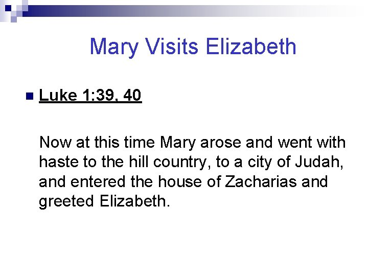 Mary Visits Elizabeth n Luke 1: 39, 40 Now at this time Mary arose