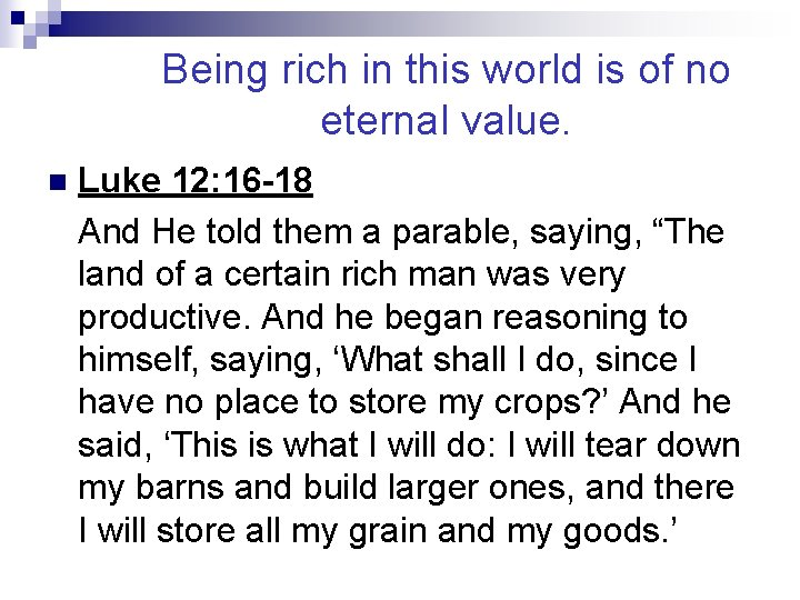 Being rich in this world is of no eternal value. n Luke 12: 16