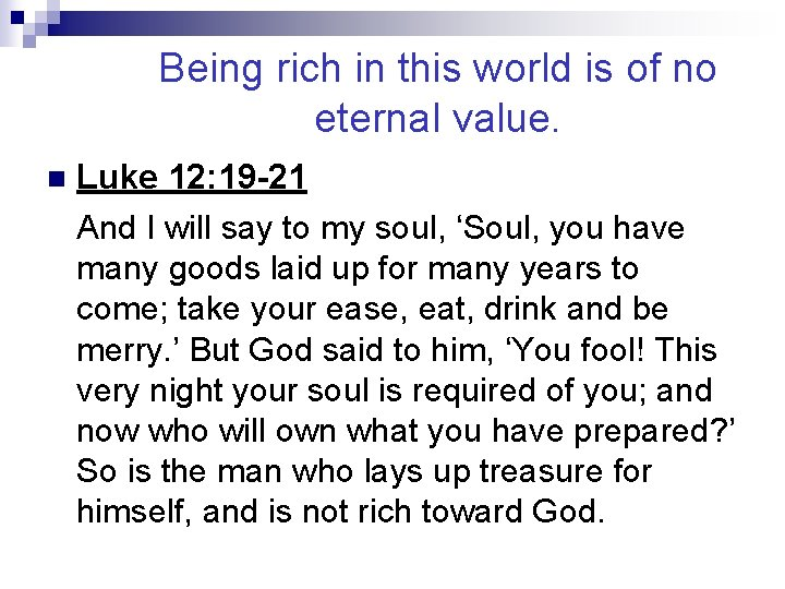 Being rich in this world is of no eternal value. n Luke 12: 19