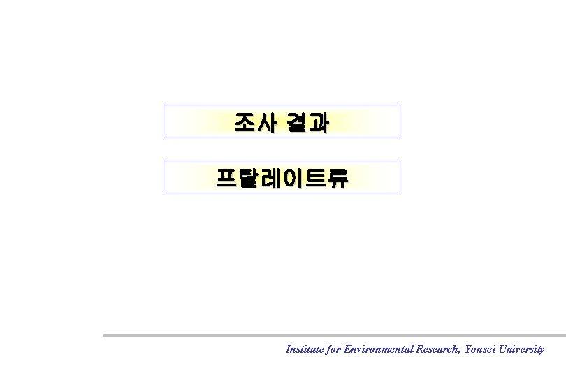 조사 결과 프탈레이트류 Institute for Environmental Research, Yonsei University