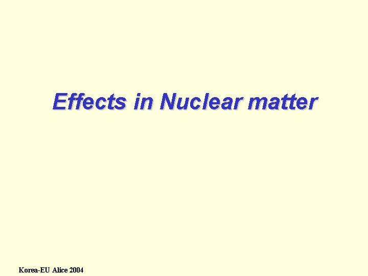 Effects in Nuclear matter Korea-EU Alice 2004