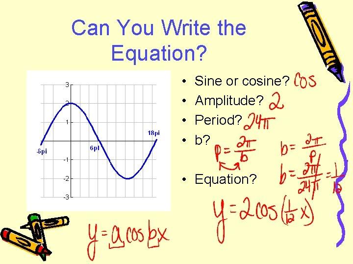 Can You Write the Equation? • • Sine or cosine? Amplitude? Period? b? •