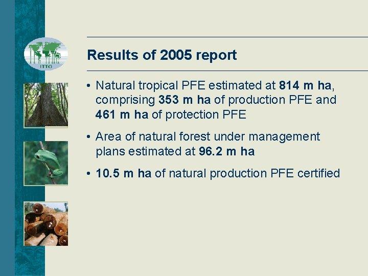 Results of 2005 report • Natural tropical PFE estimated at 814 m ha, comprising