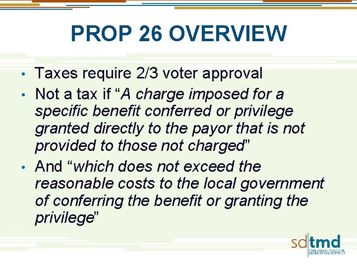 """PROP 26 OVERVIEW Taxes require 2/3 voter approval • Not a tax if """"A"""