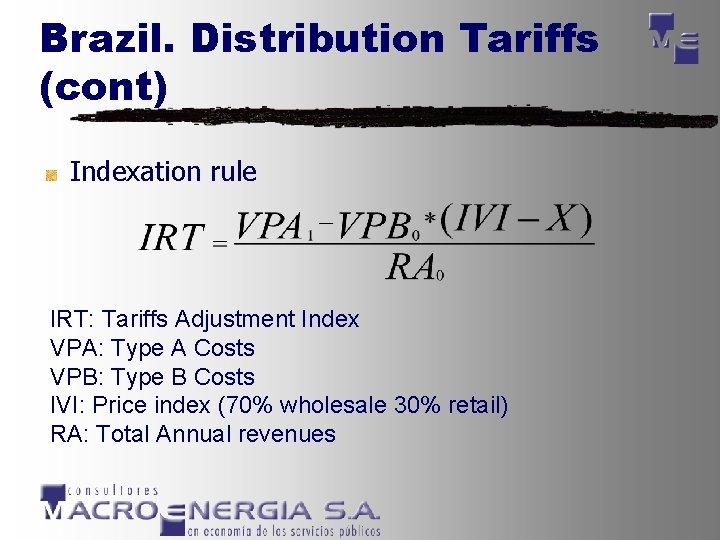 Brazil. Distribution Tariffs (cont) Indexation rule IRT: Tariffs Adjustment Index VPA: Type A Costs