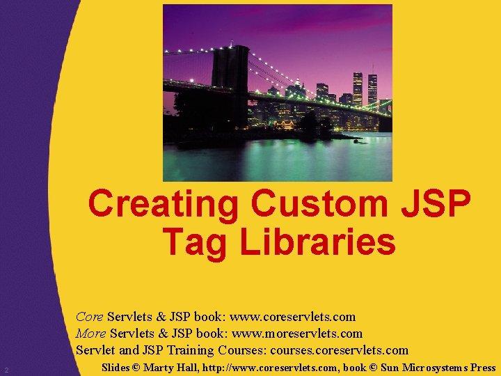 Creating Custom JSP Tag Libraries Core Servlets & JSP book: www. coreservlets. com More