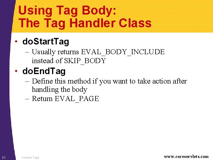 Using Tag Body: The Tag Handler Class • do. Start. Tag – Usually returns