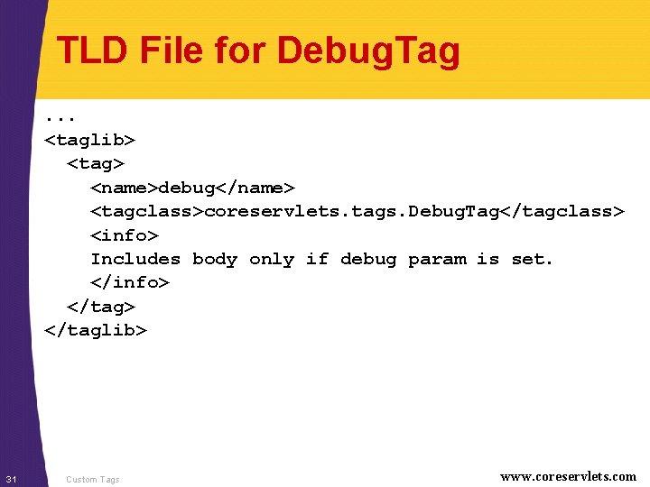 TLD File for Debug. Tag. . . <taglib> <tag> <name>debug</name> <tagclass>coreservlets. tags. Debug. Tag</tagclass>
