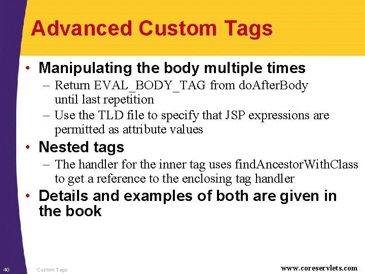 Advanced Custom Tags • Manipulating the body multiple times – Return EVAL_BODY_TAG from do.