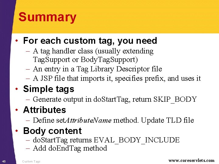 Summary • For each custom tag, you need – A tag handler class (usually